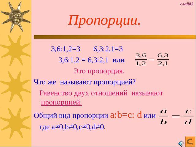Пропорции. 3,6:1,2=3 6,3:2,1=3 3,6:1,2 = 6,3:2,1 или Это пропорция. Что же н...