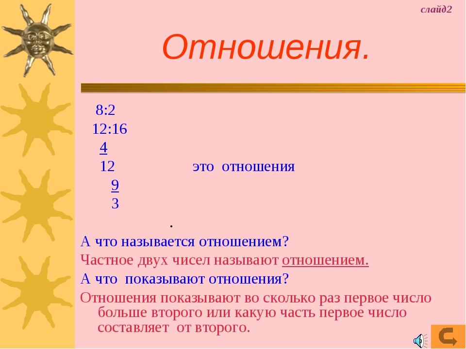 Отношения. 8:2 12:16 4 12 это отношения 9 3 . А что называется отношением? Ч...