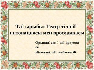 Тақырыбы: Театр тілінің интонациясы мен просодикасы Орындаған: Қасқарауова А.