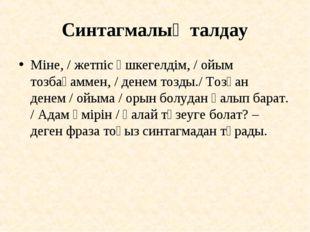 Синтагмалық талдау Міне, / жетпіс үшкегелдім, / ойым тозбағаммен, / денем тоз