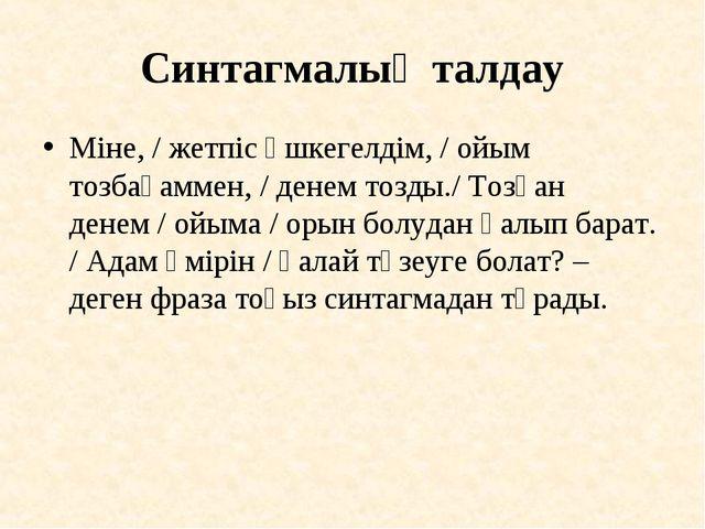 Синтагмалық талдау Міне, / жетпіс үшкегелдім, / ойым тозбағаммен, / денем тоз...