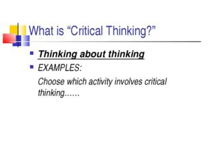 "What is ""Critical Thinking?"" Thinking about thinking EXAMPLES: 	Choose which"