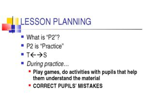 "LESSON PLANNING What is ""P2""? P2 is ""Practice"" TS During practice… Play gam"
