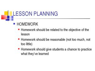 LESSON PLANNING HOMEWORK Homework should be related to the objective of the l