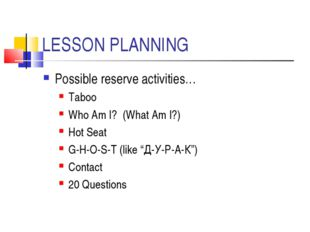 LESSON PLANNING Possible reserve activities… Taboo Who Am I? (What Am I?) Hot