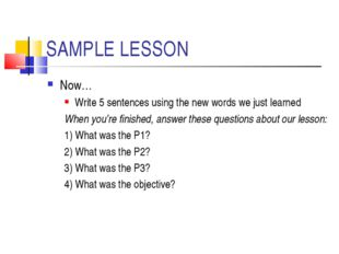 SAMPLE LESSON Now… Write 5 sentences using the new words we just learned When