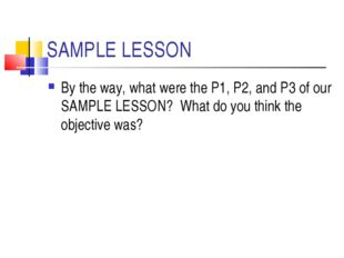 SAMPLE LESSON By the way, what were the P1, P2, and P3 of our SAMPLE LESSON?