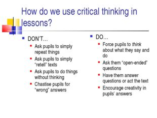 How do we use critical thinking in lessons? DON'T… Ask pupils to simply repea
