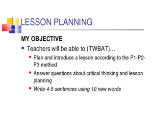 LESSON PLANNING MY OBJECTIVE Teachers will be able to (TWBAT)… Plan and intro