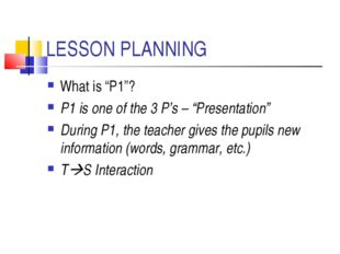 "LESSON PLANNING What is ""P1""? P1 is one of the 3 P's – ""Presentation"" During"