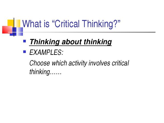 "What is ""Critical Thinking?"" Thinking about thinking EXAMPLES: 	Choose which..."