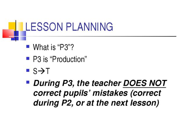 "LESSON PLANNING What is ""P3""? P3 is ""Production"" ST During P3, the teacher D..."