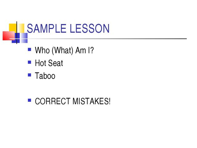 SAMPLE LESSON Who (What) Am I? Hot Seat Taboo CORRECT MISTAKES!