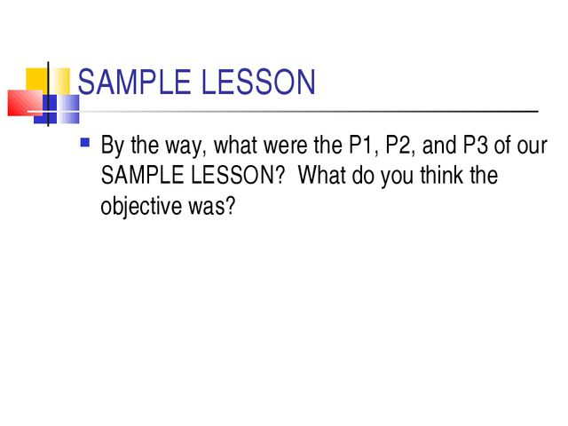 SAMPLE LESSON By the way, what were the P1, P2, and P3 of our SAMPLE LESSON?...