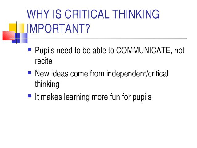 WHY IS CRITICAL THINKING IMPORTANT? Pupils need to be able to COMMUNICATE, no...