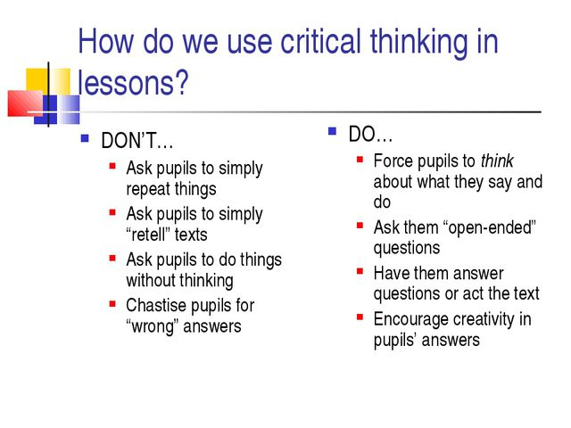 How do we use critical thinking in lessons? DON'T… Ask pupils to simply repea...