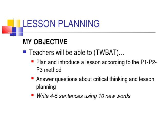 LESSON PLANNING MY OBJECTIVE Teachers will be able to (TWBAT)… Plan and intro...