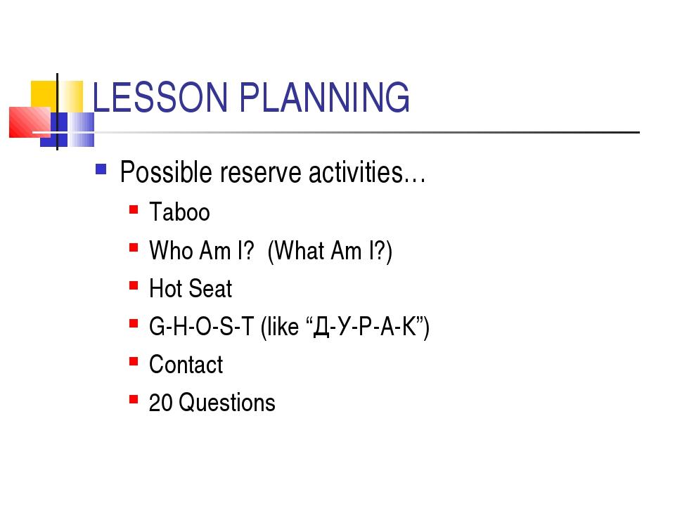LESSON PLANNING Possible reserve activities… Taboo Who Am I? (What Am I?) Hot...