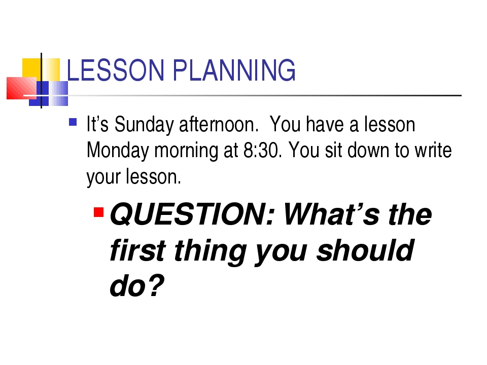 LESSON PLANNING It's Sunday afternoon. You have a lesson Monday morning at 8:...