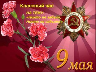 Классный час «65-летию Победы посвящается». Классный час НА ТЕМУ: «Никто не