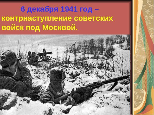 6 декабря 1941 год – контрнаступление советских войск под Москвой.