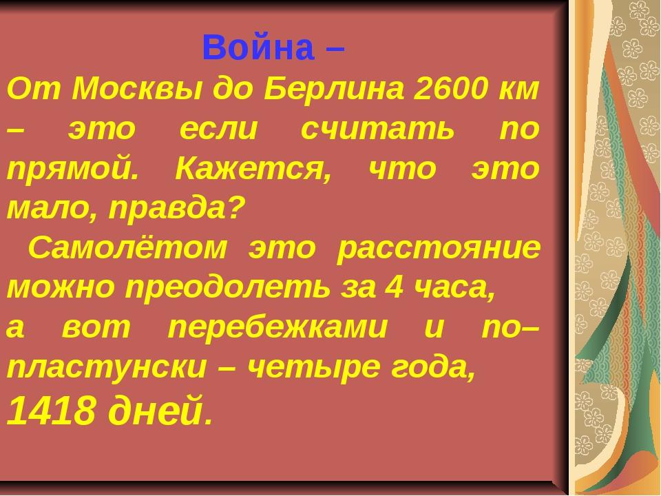 Война – От Москвы до Берлина 2600 км – это если считать по прямой. Кажется,...