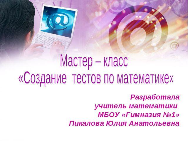 Разработала учитель математики МБОУ «Гимназия №1» Пикалова Юлия Анатольевна
