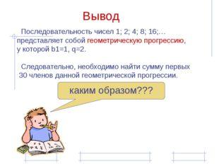 Последовательность чисел 1; 2; 4; 8; 16;… представляет собой геометрическую