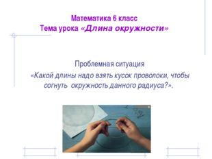 Математика 6 класс Тема урока «Длина окружности» Проблемная ситуация «Какой д