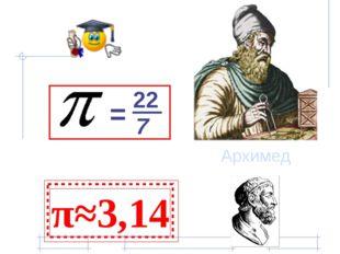 = 22 7 π≈3,14 Архимед
