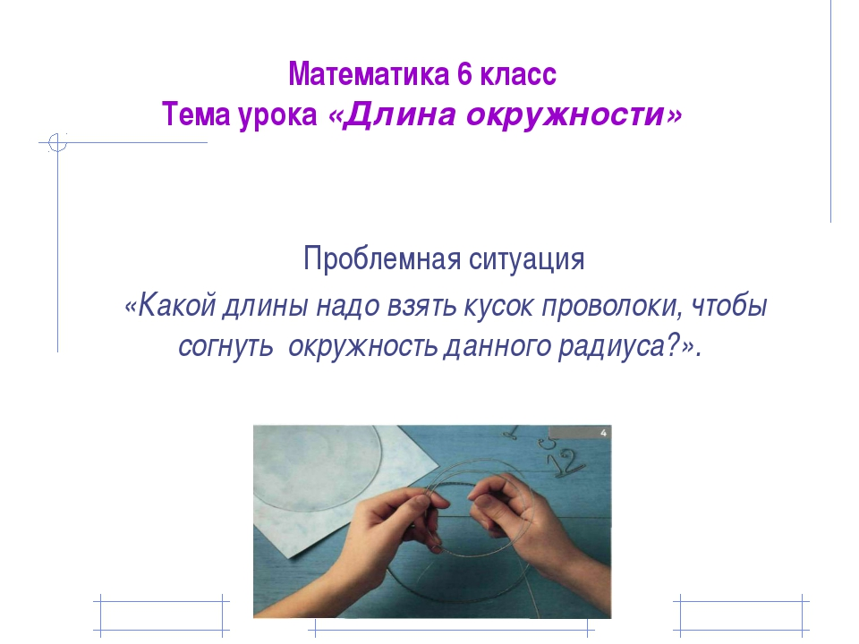 Математика 6 класс Тема урока «Длина окружности» Проблемная ситуация «Какой д...