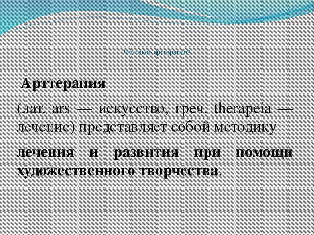 Что такое арттерапия? Арттерапия (лат. ars — искусство, греч. therapeia — л...