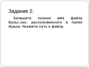 Задание 2: Запишите полное имя файла Вальс.wav, расположенного в папке Музык