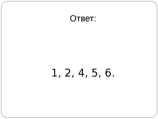 Ответ: 1, 2, 4, 5, 6.