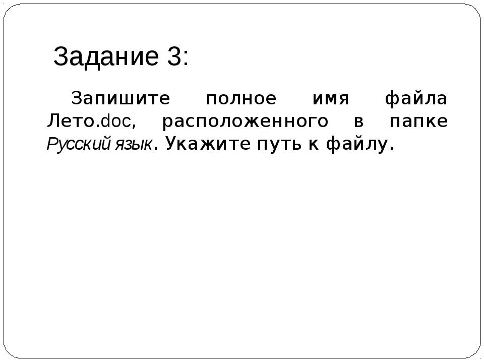 Задание 3: Запишите полное имя файла Лето.doc, расположенного в папке Русски...