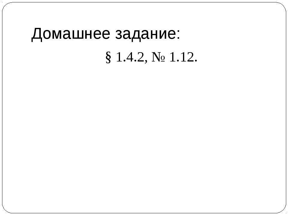 Домашнее задание: § 1.4.2, № 1.12.