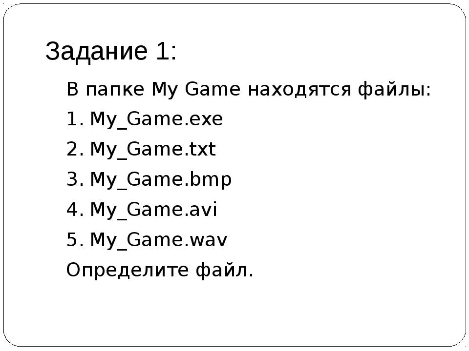 Задание 1: В папке My Game находятся файлы: 1.My_Game.exe 2.My_Game.txt 3....