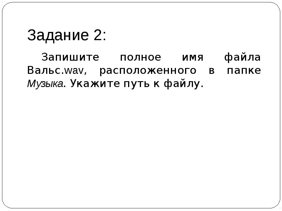 Задание 2: Запишите полное имя файла Вальс.wav, расположенного в папке Музык...