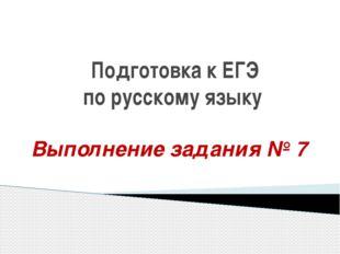 Подготовка к ЕГЭ по русскому языку Выполнение задания № 7