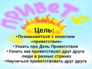 Цель: Познакомиться с понятием «приветствие» Узнать про День Приветствия Узна