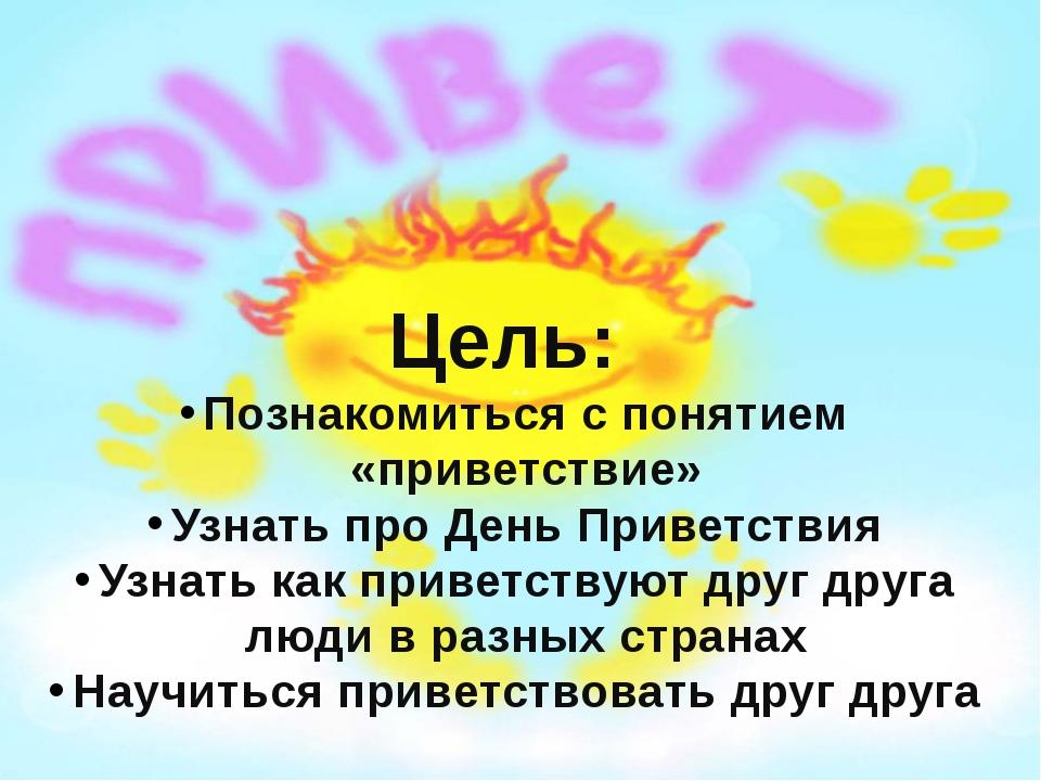 Цель: Познакомиться с понятием «приветствие» Узнать про День Приветствия Узна...