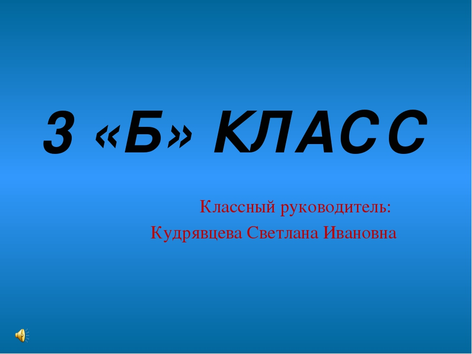 3 «Б» КЛАСС Классный руководитель: Кудрявцева Светлана Ивановна