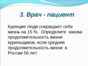 3. Врач - пациент Курящие люди сокращают себе жизнь на 15 %. Определите како