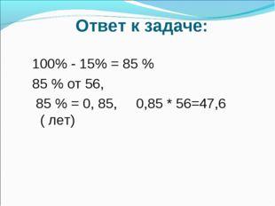 Ответ к задаче: 100% - 15% = 85 % 85 % от 56, 85 % = 0, 85, 0,85 * 56=47,6 (