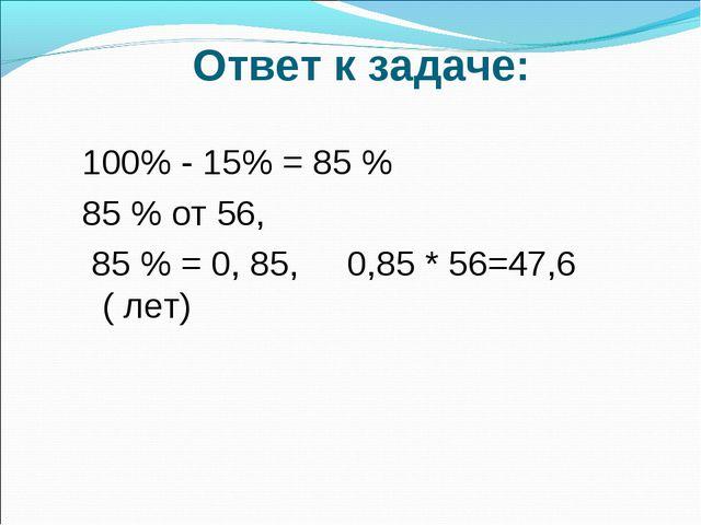 Ответ к задаче: 100% - 15% = 85 % 85 % от 56, 85 % = 0, 85, 0,85 * 56=47,6 (...