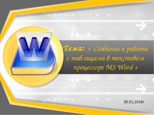 Тема: « Создание и работа с таблицами в текстовом процессоре MS Word » 30.01
