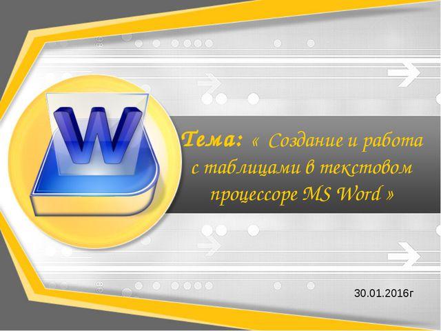 Тема: « Создание и работа с таблицами в текстовом процессоре MS Word » 30.01...
