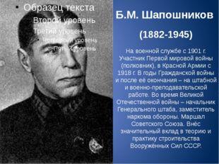 Б.М. Шапошников (1882-1945) На военной службе с 1901 г. Участник Первой миров