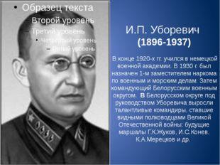 И.П. Уборевич (1896-1937) В конце 1920-х гг. учился в немецкой военной академ