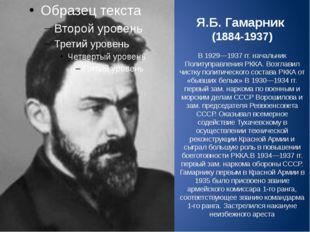Я.Б. Гамарник (1884-1937) В 1929—1937гг. начальник Политуправления РККА. Воз